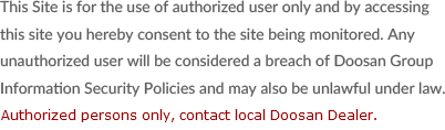This Site is for the use of authorized user only and by accessing this site you hereby consent to the site being monitored. Any unauthorized user will be considered a breach of Doosan Group Information Security Policies and may also be unlawful under law.